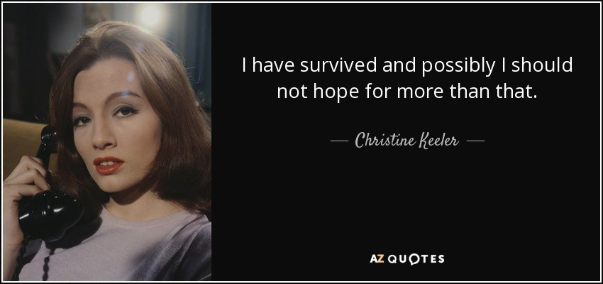 I have survived and possibly I should not hope for more than that. - Christine Keeler