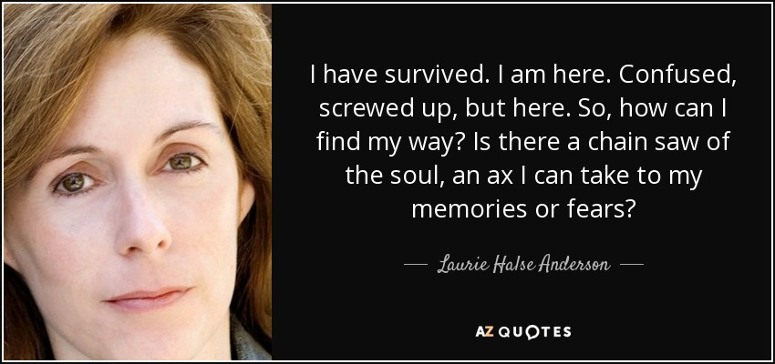 I have survived. I am here. Confused, screwed up, but here. So, how can I find my way? Is there a chain saw of the soul, an ax I can take to my memories or fears? - Laurie Halse Anderson