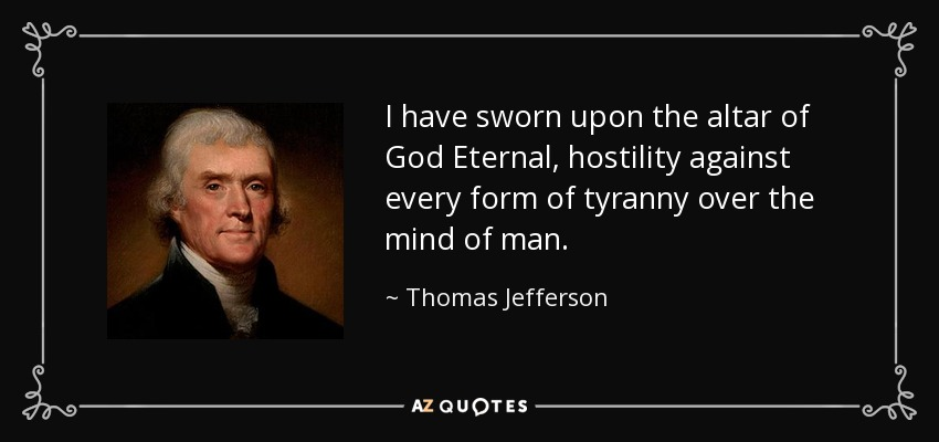 I have sworn upon the altar of God Eternal, hostility against every form of tyranny over the mind of man. - Thomas Jefferson