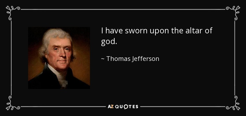 I have sworn upon the altar of god. - Thomas Jefferson