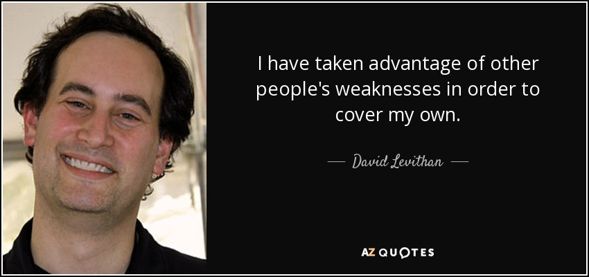 I have taken advantage of other people's weaknesses in order to cover my own. - David Levithan