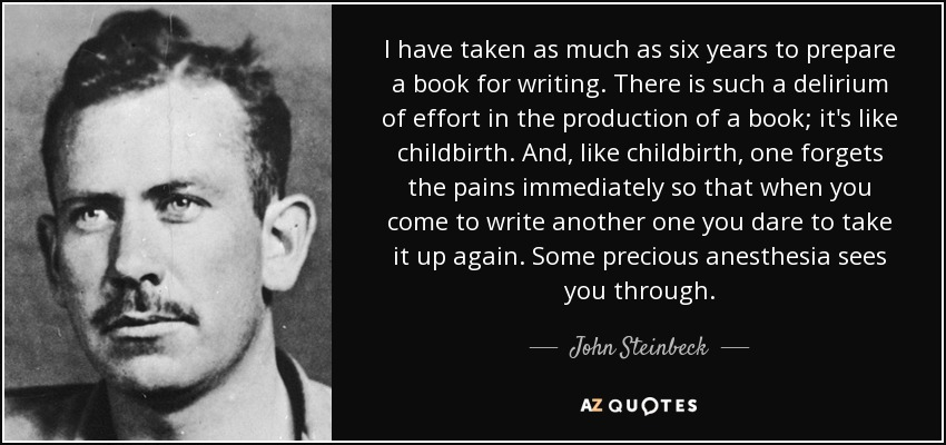 I have taken as much as six years to prepare a book for writing. There is such a delirium of effort in the production of a book; it's like childbirth. And, like childbirth, one forgets the pains immediately so that when you come to write another one you dare to take it up again. Some precious anesthesia sees you through. - John Steinbeck