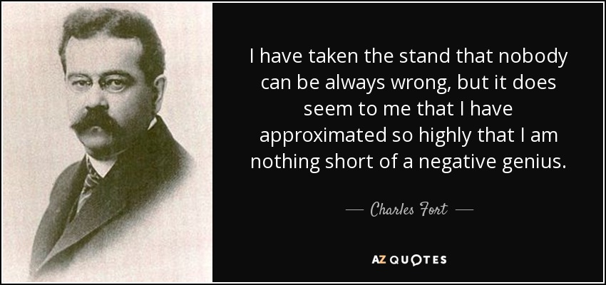 I have taken the stand that nobody can be always wrong, but it does seem to me that I have approximated so highly that I am nothing short of a negative genius. - Charles Fort