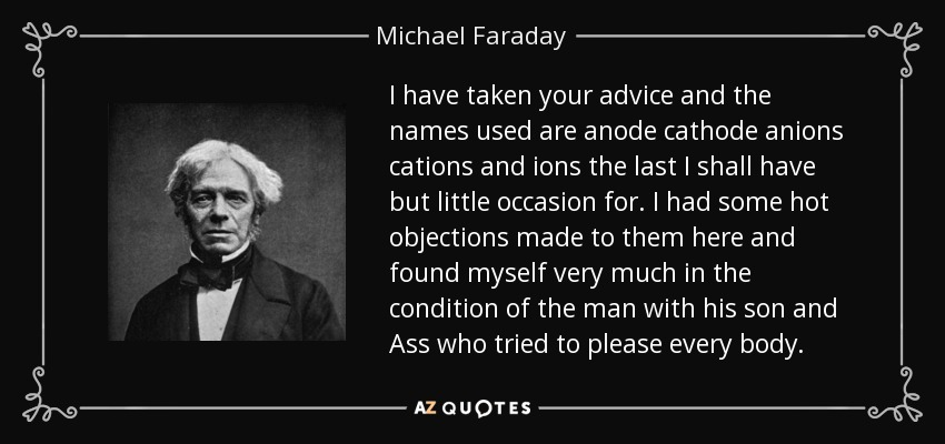 I have taken your advice and the names used are anode cathode anions cations and ions the last I shall have but little occasion for. I had some hot objections made to them here and found myself very much in the condition of the man with his son and Ass who tried to please every body. - Michael Faraday