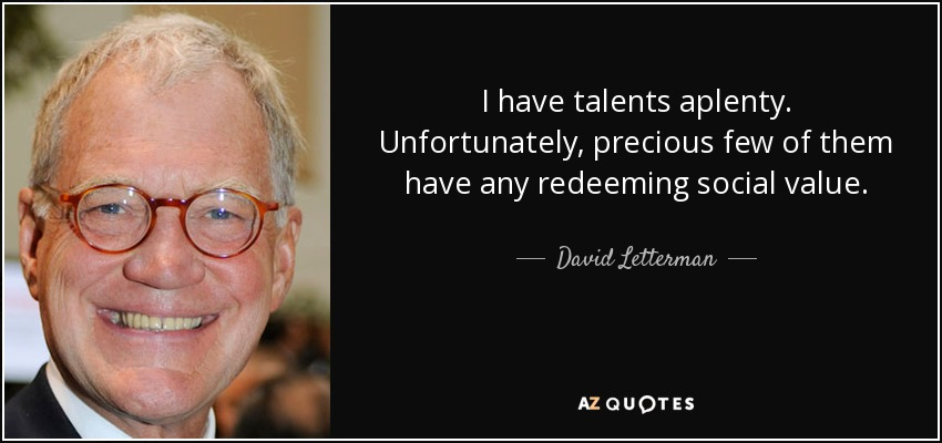 I have talents aplenty. Unfortunately, precious few of them have any redeeming social value. - David Letterman