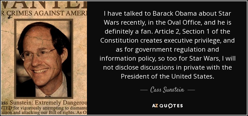 I have talked to Barack Obama about Star Wars recently, in the Oval Office, and he is definitely a fan. Article 2, Section 1 of the Constitution creates executive privilege, and as for government regulation and information policy, so too for Star Wars, I will not disclose discussions in private with the President of the United States. - Cass Sunstein