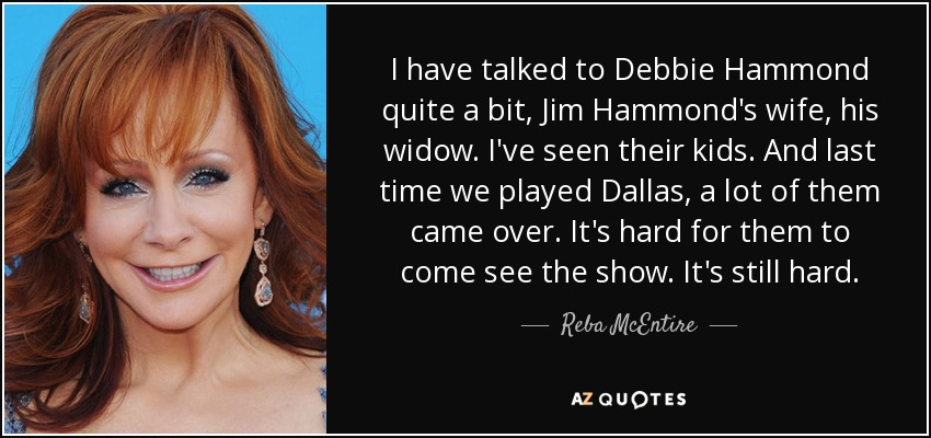 I have talked to Debbie Hammond quite a bit, Jim Hammond's wife, his widow. I've seen their kids. And last time we played Dallas, a lot of them came over. It's hard for them to come see the show. It's still hard. - Reba McEntire