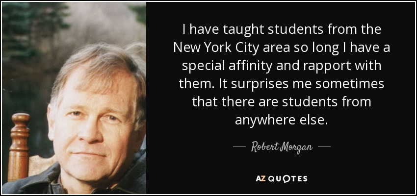 I have taught students from the New York City area so long I have a special affinity and rapport with them. It surprises me sometimes that there are students from anywhere else. - Robert Morgan