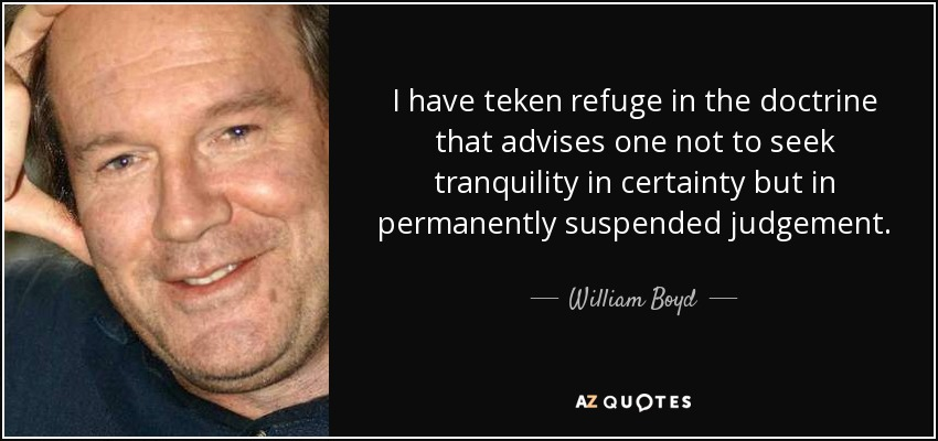 I have teken refuge in the doctrine that advises one not to seek tranquility in certainty but in permanently suspended judgement. - William Boyd