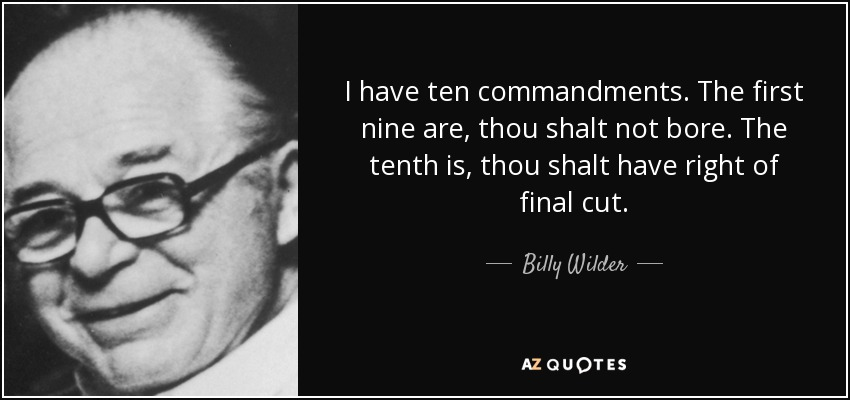 I have ten commandments. The first nine are, thou shalt not bore. The tenth is, thou shalt have right of final cut. - Billy Wilder