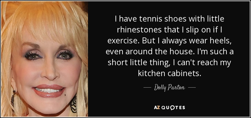 I have tennis shoes with little rhinestones that I slip on if I exercise. But I always wear heels, even around the house. I'm such a short little thing, I can't reach my kitchen cabinets. - Dolly Parton