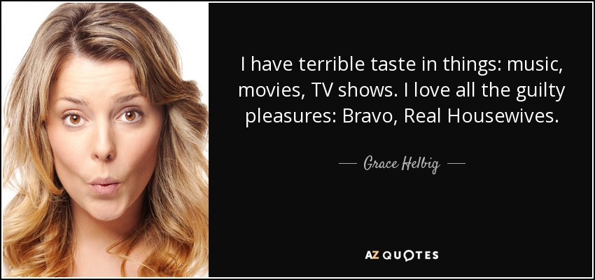I have terrible taste in things: music, movies, TV shows. I love all the guilty pleasures: Bravo, Real Housewives. - Grace Helbig