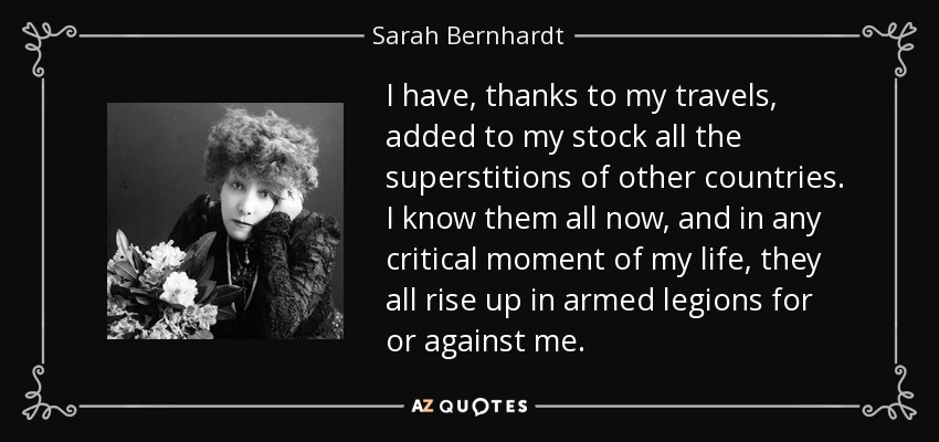 I have, thanks to my travels, added to my stock all the superstitions of other countries. I know them all now, and in any critical moment of my life, they all rise up in armed legions for or against me. - Sarah Bernhardt