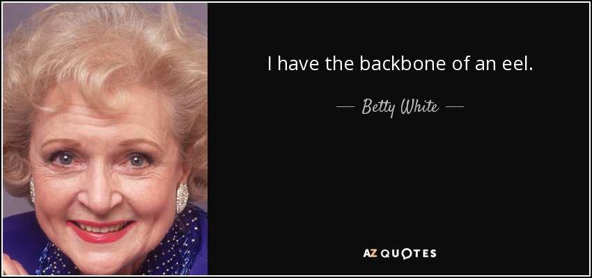 I have the backbone of an eel. - Betty White