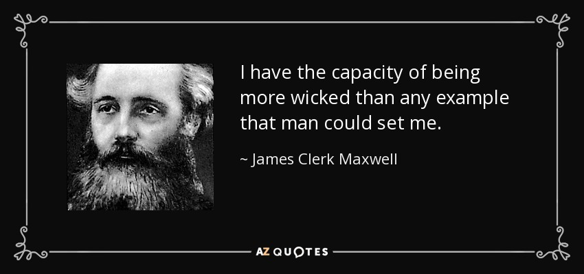 I have the capacity of being more wicked than any example that man could set me. - James Clerk Maxwell