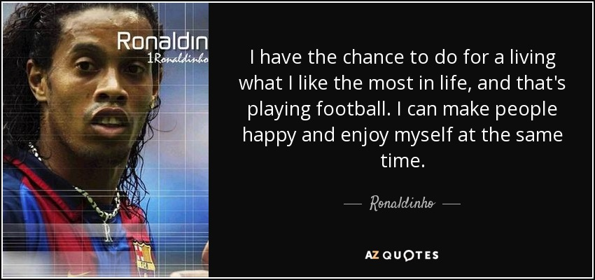 I have the chance to do for a living what I like the most in life, and that's playing football. I can make people happy and enjoy myself at the same time. - Ronaldinho