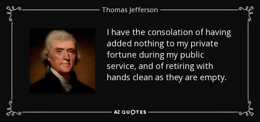 I have the consolation of having added nothing to my private fortune during my public service, and of retiring with hands clean as they are empty. - Thomas Jefferson