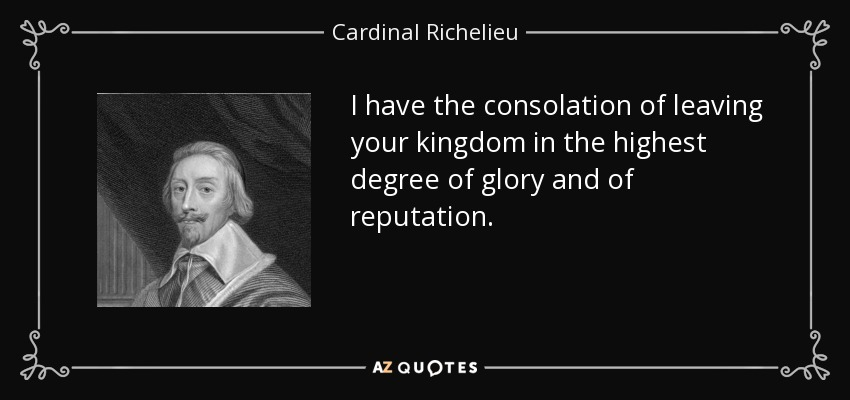 I have the consolation of leaving your kingdom in the highest degree of glory and of reputation. - Cardinal Richelieu