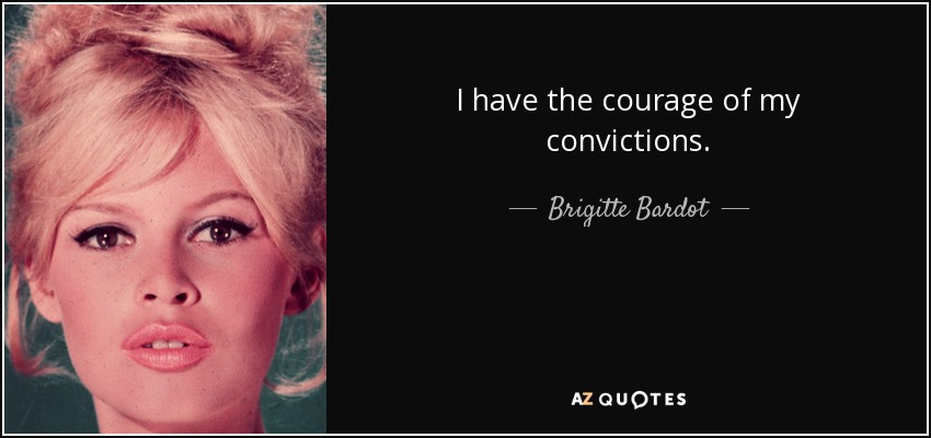 I have the courage of my convictions. - Brigitte Bardot