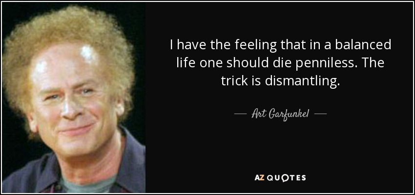 I have the feeling that in a balanced life one should die penniless. The trick is dismantling. - Art Garfunkel