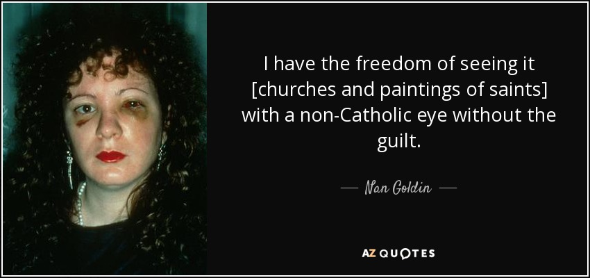 I have the freedom of seeing it [churches and paintings of saints] with a non-Catholic eye without the guilt. - Nan Goldin