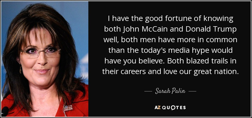 I have the good fortune of knowing both John McCain and Donald Trump well, both men have more in common than the today's media hype would have you believe. Both blazed trails in their careers and love our great nation. - Sarah Palin