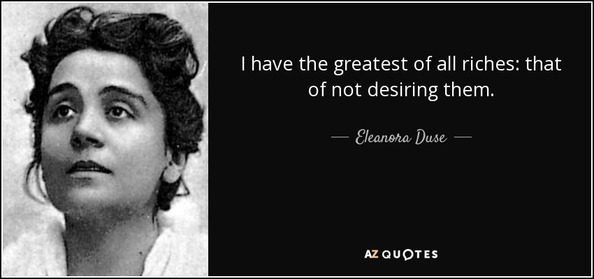 I have the greatest of all riches: that of not desiring them. - Eleanora Duse
