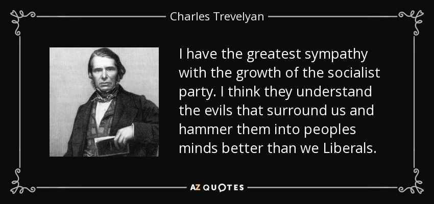 I have the greatest sympathy with the growth of the socialist party. I think they understand the evils that surround us and hammer them into peoples minds better than we Liberals. - Charles Trevelyan