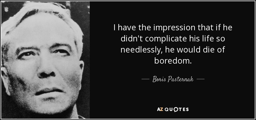 I have the impression that if he didn't complicate his life so needlessly, he would die of boredom. - Boris Pasternak