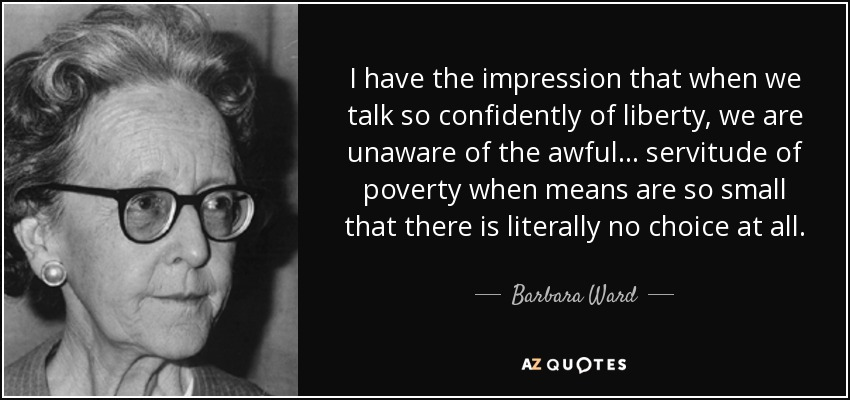 I have the impression that when we talk so confidently of liberty, we are unaware of the awful ... servitude of poverty when means are so small that there is literally no choice at all. - Barbara Ward, Baroness Jackson of Lodsworth
