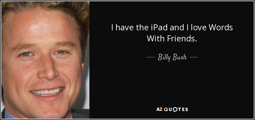 I have the iPad and I love Words With Friends. - Billy Bush