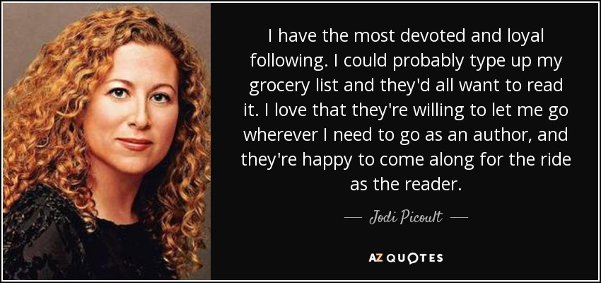 I have the most devoted and loyal following. I could probably type up my grocery list and they'd all want to read it. I love that they're willing to let me go wherever I need to go as an author, and they're happy to come along for the ride as the reader. - Jodi Picoult