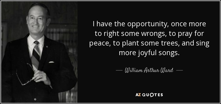 I have the opportunity, once more to right some wrongs, to pray for peace, to plant some trees, and sing more joyful songs. - William Arthur Ward