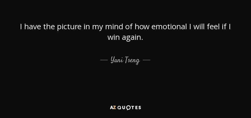 I have the picture in my mind of how emotional I will feel if I win again. - Yani Tseng