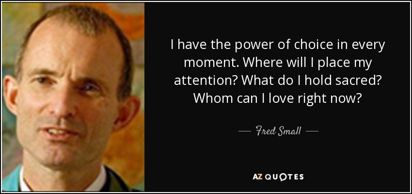 Fred Small Quote I Have The Power Of Choice In Every Moment Where