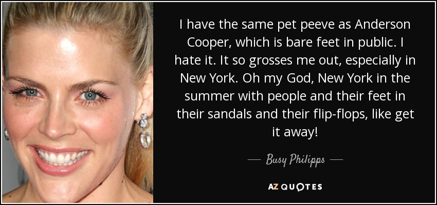 I have the same pet peeve as Anderson Cooper, which is bare feet in public. I hate it. It so grosses me out, especially in New York. Oh my God, New York in the summer with people and their feet in their sandals and their flip-flops, like get it away! - Busy Philipps