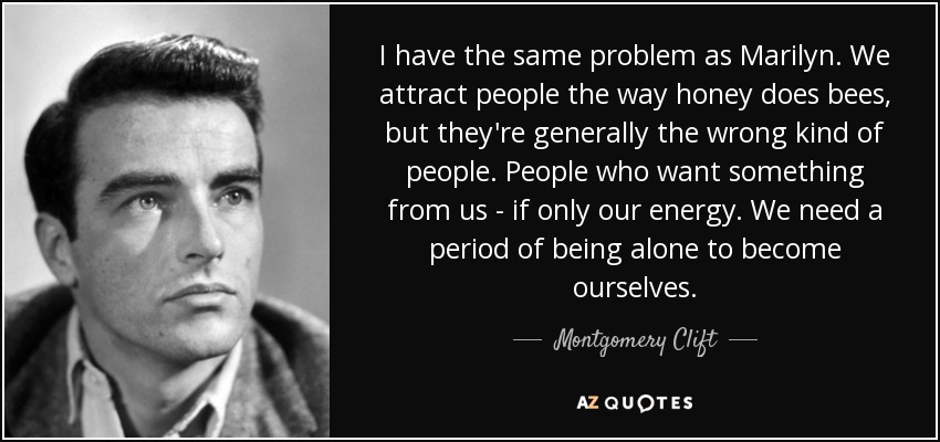 I have the same problem as Marilyn. We attract people the way honey does bees, but they're generally the wrong kind of people. People who want something from us - if only our energy. We need a period of being alone to become ourselves. - Montgomery Clift