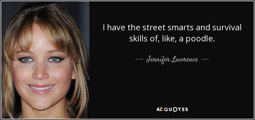 I have the street smarts and survival skills of, like, a poodle. - Jennifer Lawrence