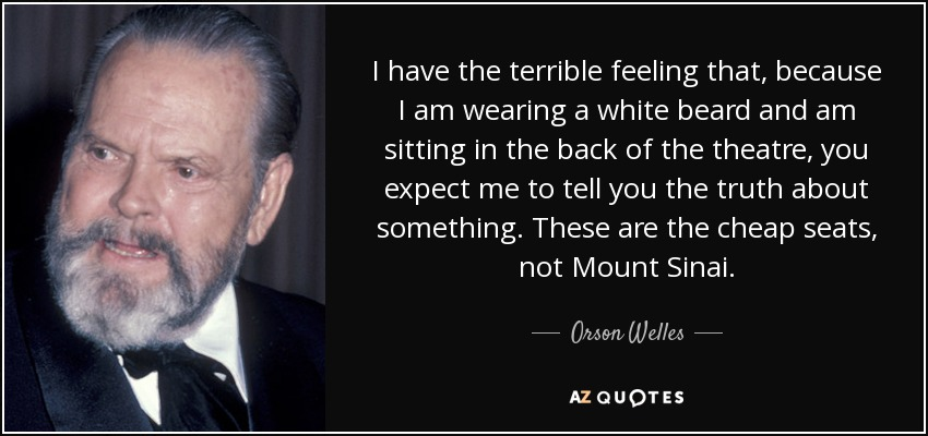 I have the terrible feeling that, because I am wearing a white beard and am sitting in the back of the theatre, you expect me to tell you the truth about something. These are the cheap seats, not Mount Sinai. - Orson Welles