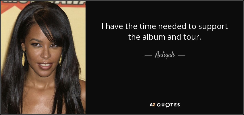 I have the time needed to support the album and tour. - Aaliyah