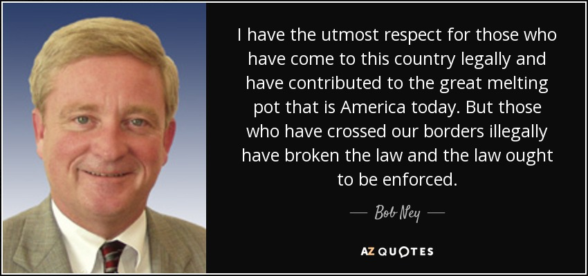 I have the utmost respect for those who have come to this country legally and have contributed to the great melting pot that is America today. But those who have crossed our borders illegally have broken the law and the law ought to be enforced. - Bob Ney