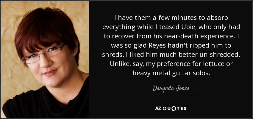I have them a few minutes to absorb everything while I teased Ubie, who only had to recover from his near-death experience. I was so glad Reyes hadn't ripped him to shreds. I liked him much better un-shredded. Unlike, say, my preference for lettuce or heavy metal guitar solos. - Darynda Jones