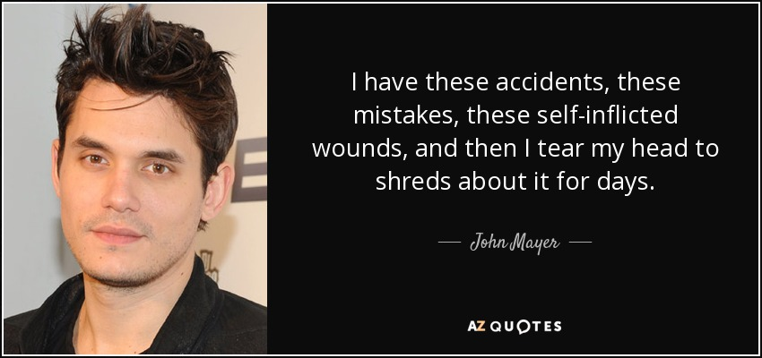 I have these accidents, these mistakes, these self-inflicted wounds, and then I tear my head to shreds about it for days. - John Mayer
