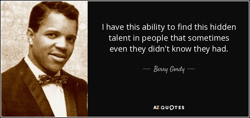 I have this ability to find this hidden talent in people that sometimes even they didn't know they had. - Berry Gordy