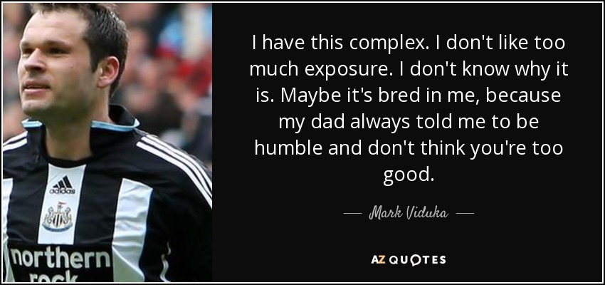 I have this complex. I don't like too much exposure. I don't know why it is. Maybe it's bred in me, because my dad always told me to be humble and don't think you're too good. - Mark Viduka