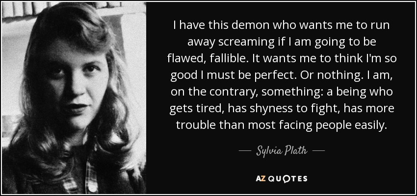 I have this demon who wants me to run away screaming if I am going to be flawed, fallible. It wants me to think I'm so good I must be perfect. Or nothing. I am, on the contrary, something: a being who gets tired, has shyness to fight, has more trouble than most facing people easily. - Sylvia Plath