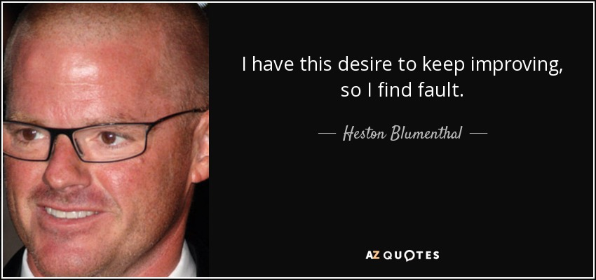 I have this desire to keep improving, so I find fault. - Heston Blumenthal