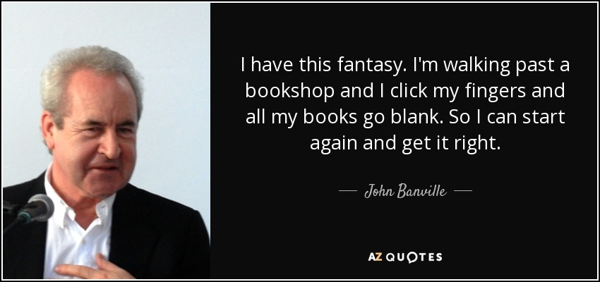 I have this fantasy. I'm walking past a bookshop and I click my fingers and all my books go blank. So I can start again and get it right. - John Banville
