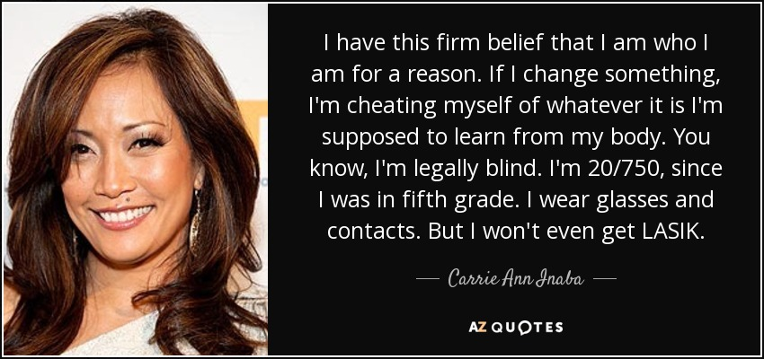 I have this firm belief that I am who I am for a reason. If I change something, I'm cheating myself of whatever it is I'm supposed to learn from my body. You know, I'm legally blind. I'm 20/750, since I was in fifth grade. I wear glasses and contacts. But I won't even get LASIK. - Carrie Ann Inaba