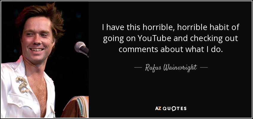 I have this horrible, horrible habit of going on YouTube and checking out comments about what I do. - Rufus Wainwright